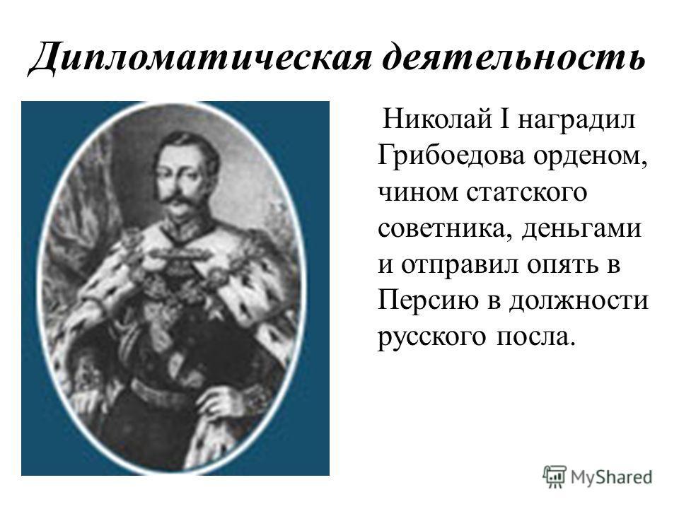 Дипломатическая деятельность Николай I наградил Грибоедова орденом, чином статского советника, деньгами и отправил опять в Персию в должности русского посла.