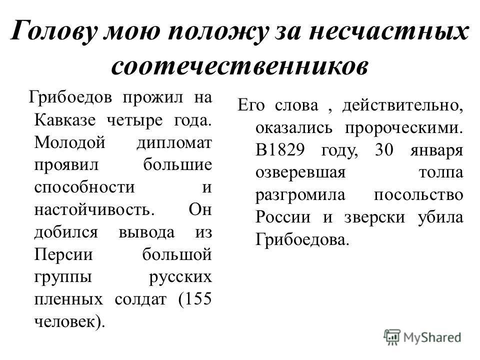 Голову мою положу за несчастных соотечественников Грибоедов прожил на Кавказе четыре года. Молодой дипломат проявил большие способности и настойчивость. Он добился вывода из Персии большой группы русских пленных солдат (155 человек). Его слова, дейст
