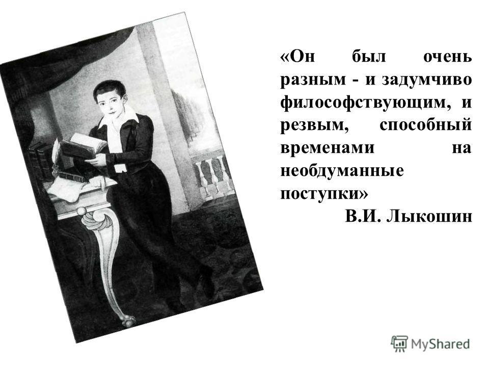 «Он был очень разным - и задумчиво философствующим, и резвым, способный временами на необдуманные поступки» В.И. Лыкошин