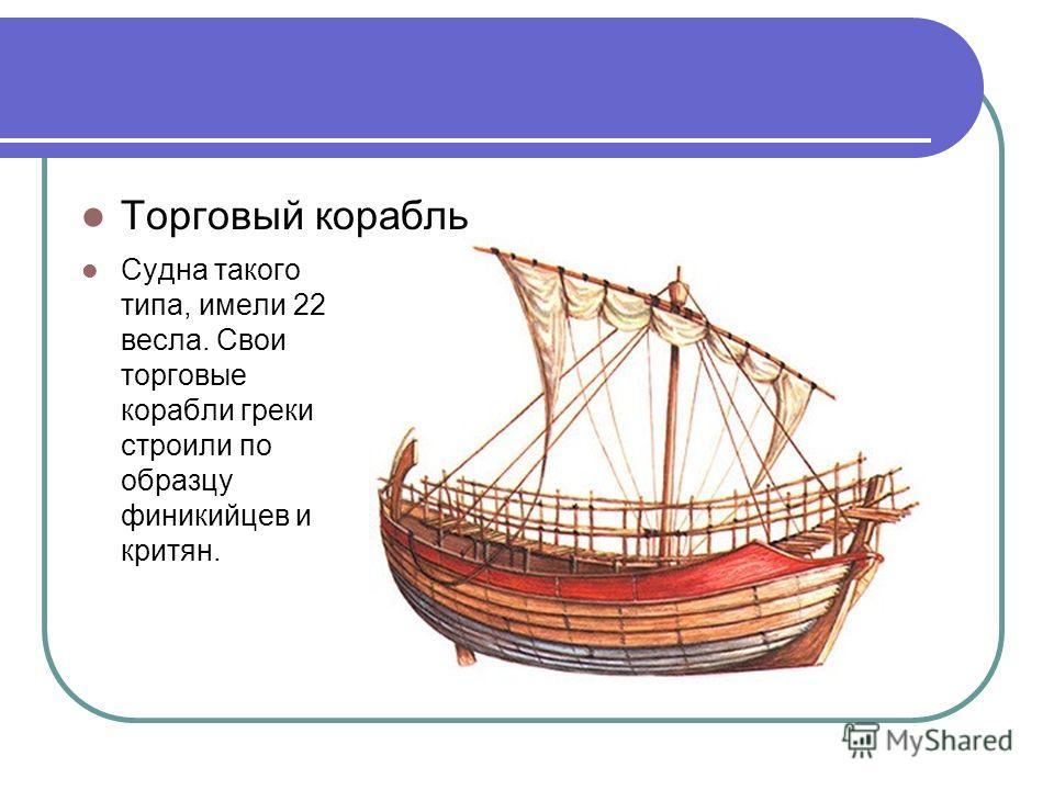 Торговый корабль Судна такого типа, имели 22 весла. Свои торговые корабли греки строили по образцу финикийцев и критян.