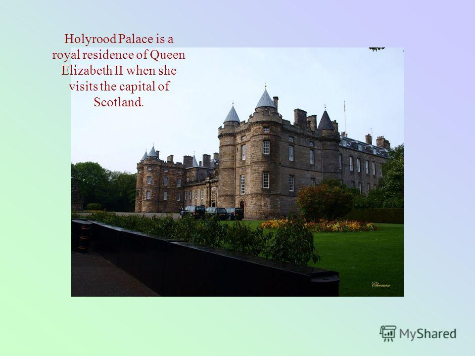 Holyrood Palace is a royal residence of Queen Elizabeth II when she visits the capital of Scotland.