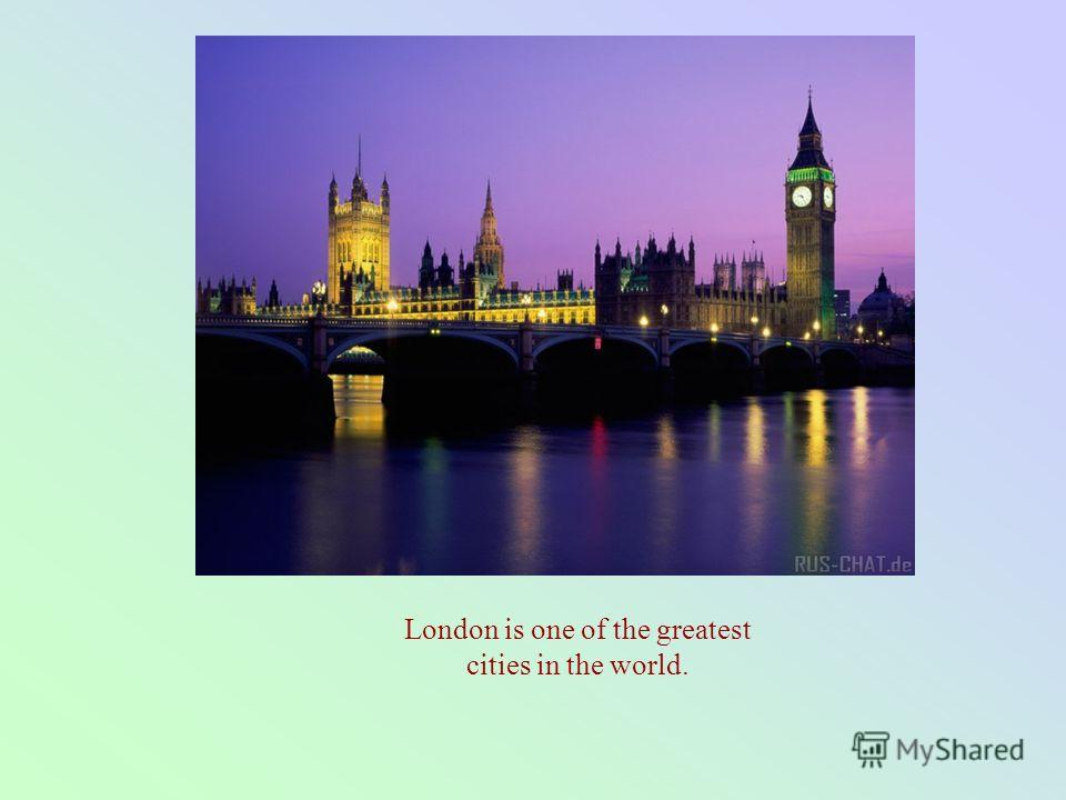 London is one of the greatest cities in the world.