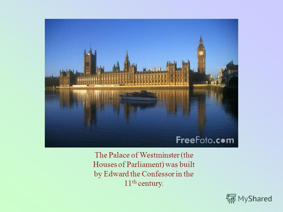 The Palace of Westminster (the Houses of Parliament) was built by Edward the Confessor in the 11 th century.