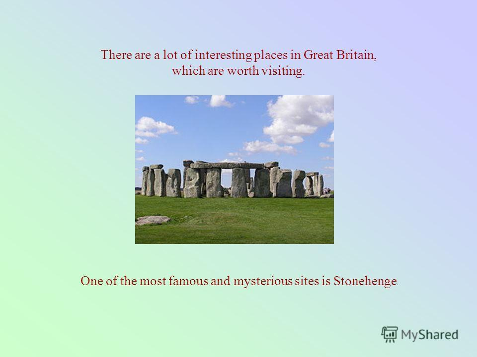There are a lot of interesting places in Great Britain, which are worth visiting. One of the most famous and mysterious sites is Stonehenge.