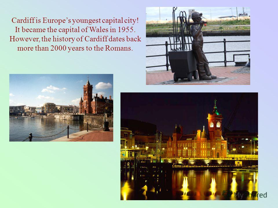 Cardiff is Europes youngest capital city! It became the capital of Wales in 1955. However, the history of Cardiff dates back more than 2000 years to the Romans.