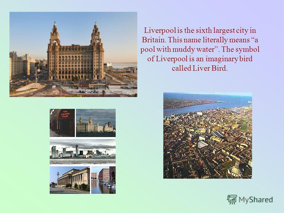 Liverpool is the sixth largest city in Britain. This name literally means a pool with muddy water. The symbol of Liverpool is an imaginary bird called Liver Bird.