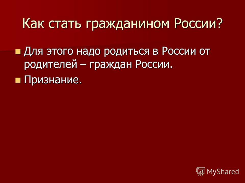 Как стать гражданином России? Для этого надо родиться в России от родителей – граждан России. Для этого надо родиться в России от родителей – граждан России. Признание. Признание.