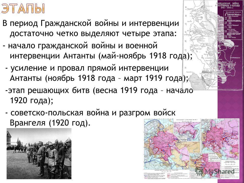 В период Гражданской войны и интервенции достаточно четко выделяют четыре этапа: - начало гражданской войны и военной интервенции Антанты (май-ноябрь 1918 года); - усиление и провал прямой интервенции Антанты (ноябрь 1918 года – март 1919 года); -эта