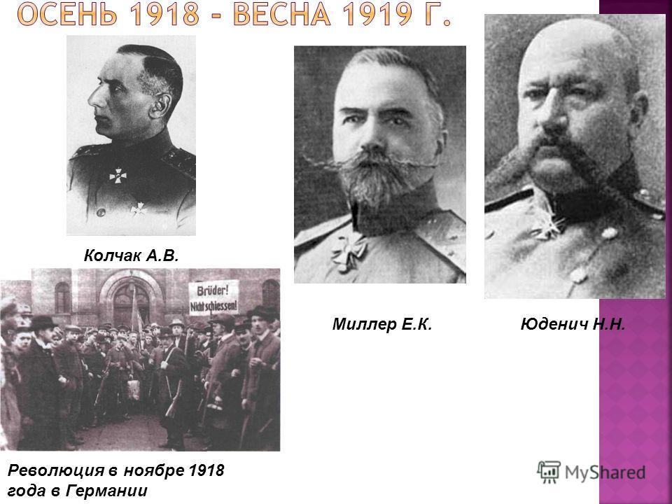 Революция в ноябре 1918 года в Германии Юденич Н.Н.Миллер Е.К. Колчак А.В.