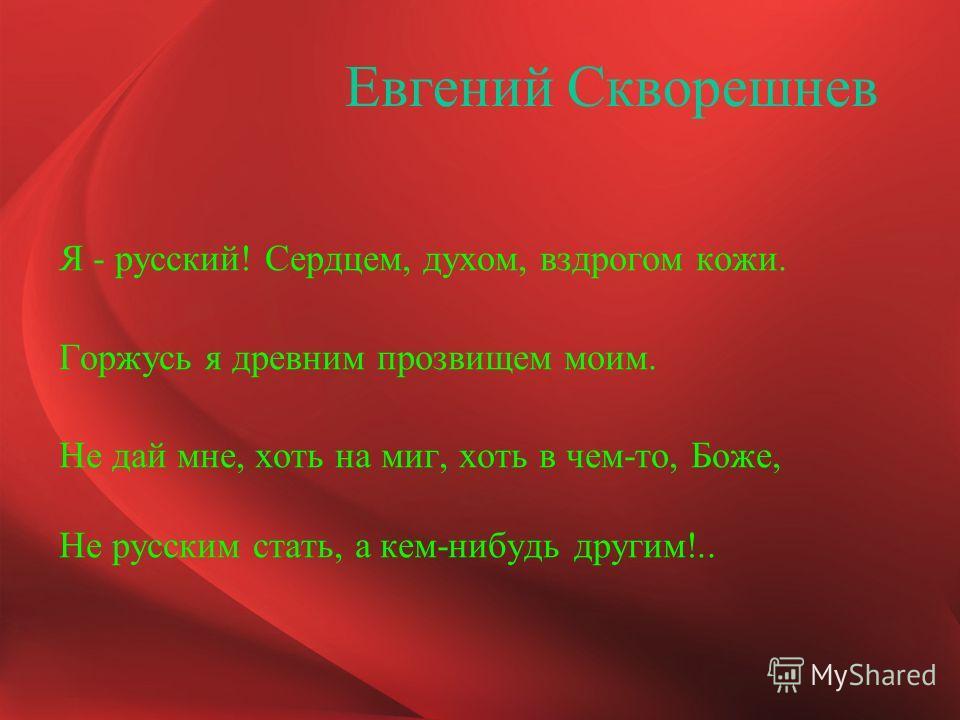 Евгений Скворешнев Я - русский! Сердцем, духом, вздрогом кожи. Горжусь я древним прозвищем моим. Не дай мне, хоть на миг, хоть в чем-то, Боже, Не русским стать, а кем-нибудь другим!..