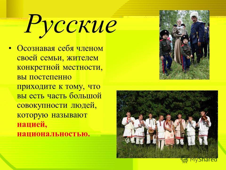 Осознавая себя членом своей семьи, жителем конкретной местности, вы постепенно приходите к тому, что вы есть часть большой совокупности людей, которую называют нацией, национальностью. Русские