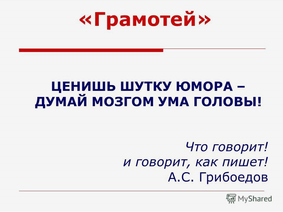 «Грамотей» ЦЕНИШЬ ШУТКУ ЮМОРА – ДУМАЙ МОЗГОМ УМА ГОЛОВЫ! Что говорит! и говорит, как пишет! А.С. Грибоедов