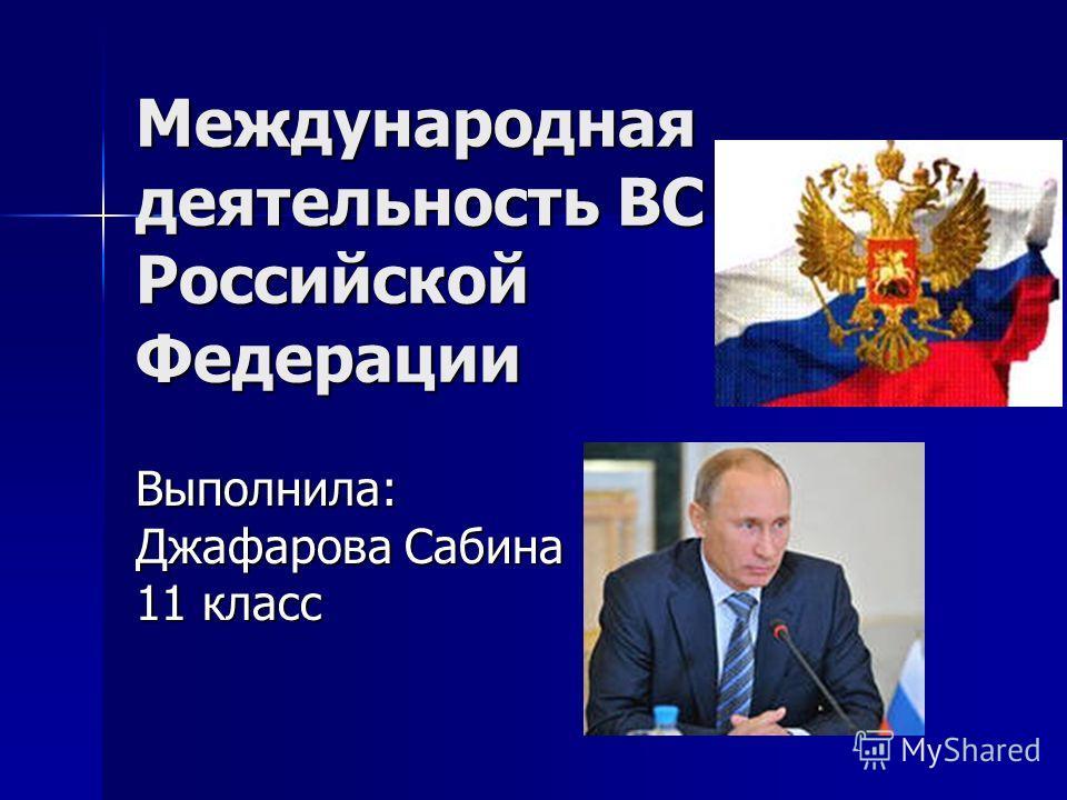 Международная деятельность ВС Российской Федерации Выполнила: Джафарова Сабина 11 класс
