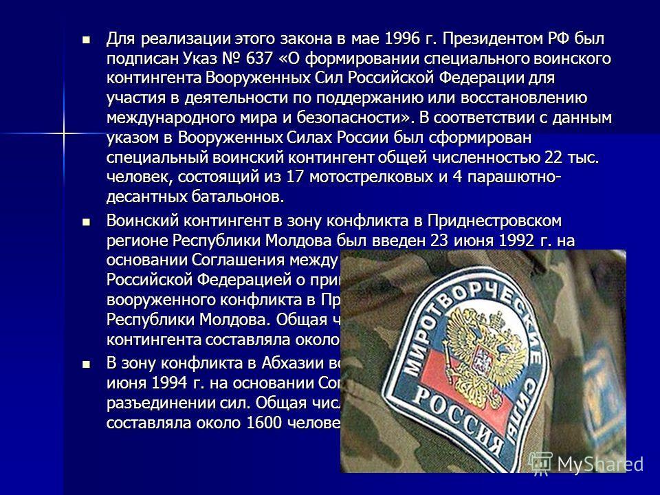 Для реализации этого закона в мае 1996 г. Президентом РФ был подписан Указ 637 «О формировании специального воинского контингента Вооруженных Сил Российской Федерации для участия в деятельности по поддержанию или восстановлению международного мира и