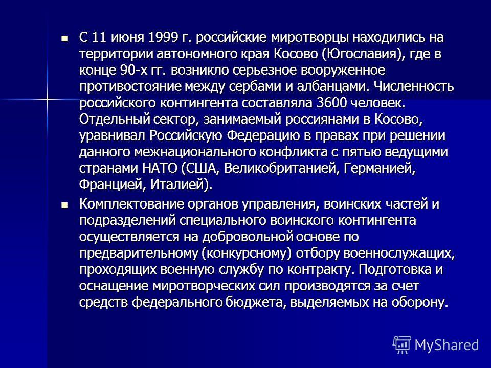 С 11 июня 1999 г. российские миротворцы находились на территории автономного края Косово (Югославия), где в конце 90-х гг. возникло серьезное вооруженное противостояние между сербами и албанцами. Численность российского контингента составляла 3600 че