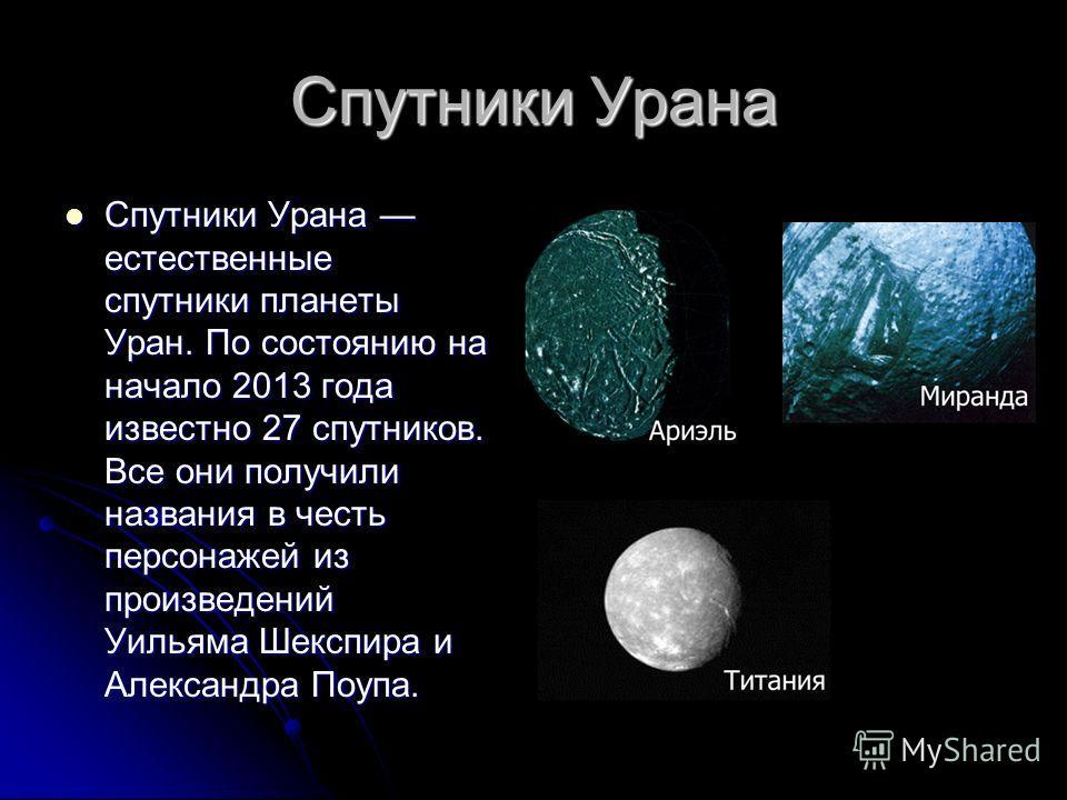 Спутники Урана Спутники Урана естественные спутники планеты Уран. По состоянию на начало 2013 года известно 27 спутников. Все они получили названия в честь персонажей из произведений Уильяма Шекспира и Александра Поупа. Спутники Урана естественные сп