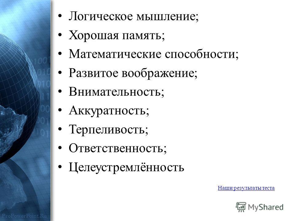 ProPowerPoint.Ru Логическое мышление; Хорошая память; Математические способности; Развитое воображение; Внимательность; Аккуратность; Терпеливость; Ответственность; Целеустремлённость Наши результаты теста
