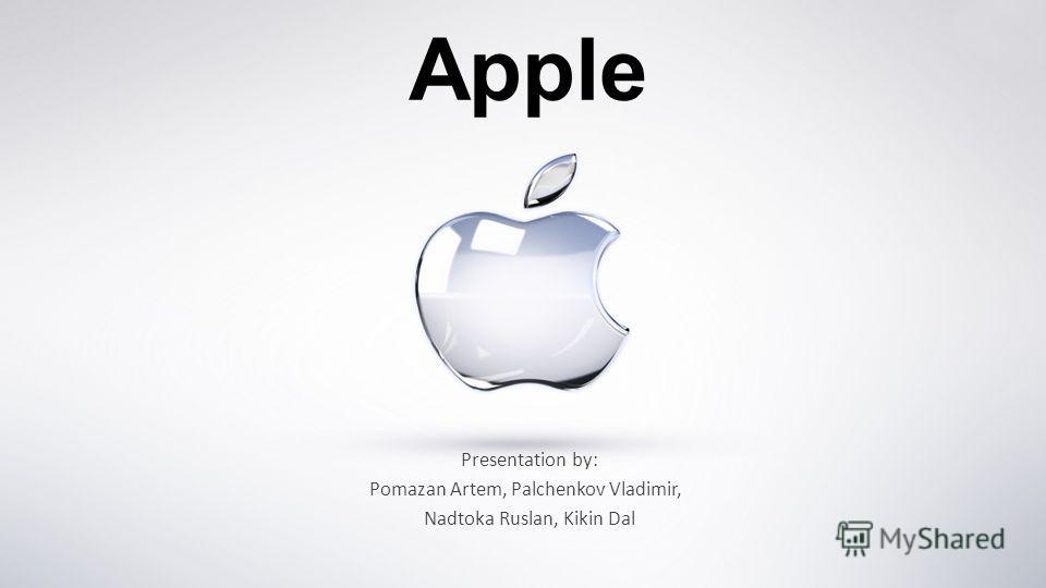Apple Presentation by: Pomazan Artem, Palchenkov Vladimir, Nadtoka Ruslan, Kikin Dal