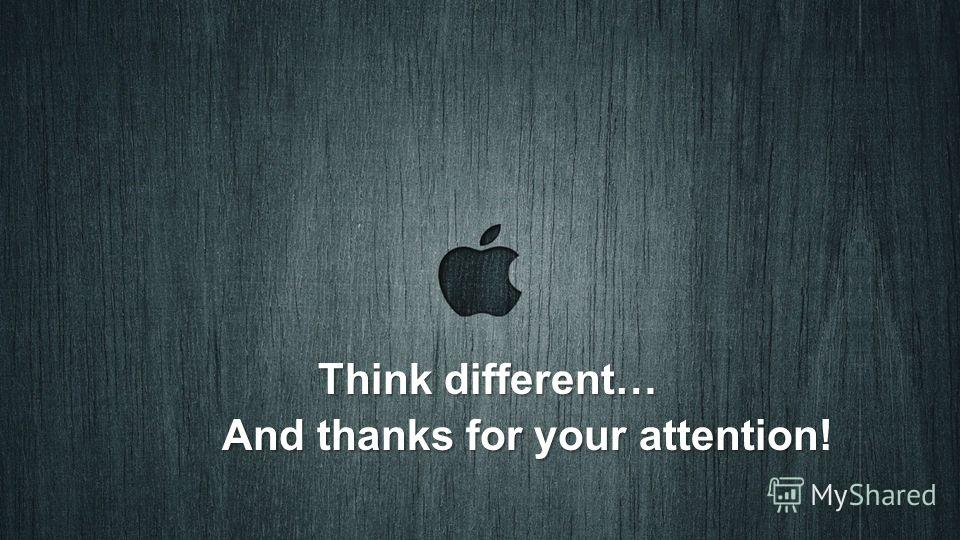 Think different… And thanks for your attention And thanks for your attention!