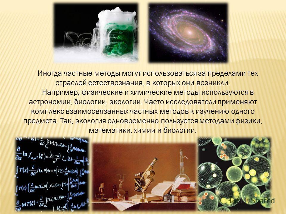 Иногда частные методы могут использоваться за пределами тех отраслей естествознания, в которых они возникли. Например, физические и химические методы используются в астрономии, биологии, экологии. Часто исследователи применяют комплекс взаимосвязанны