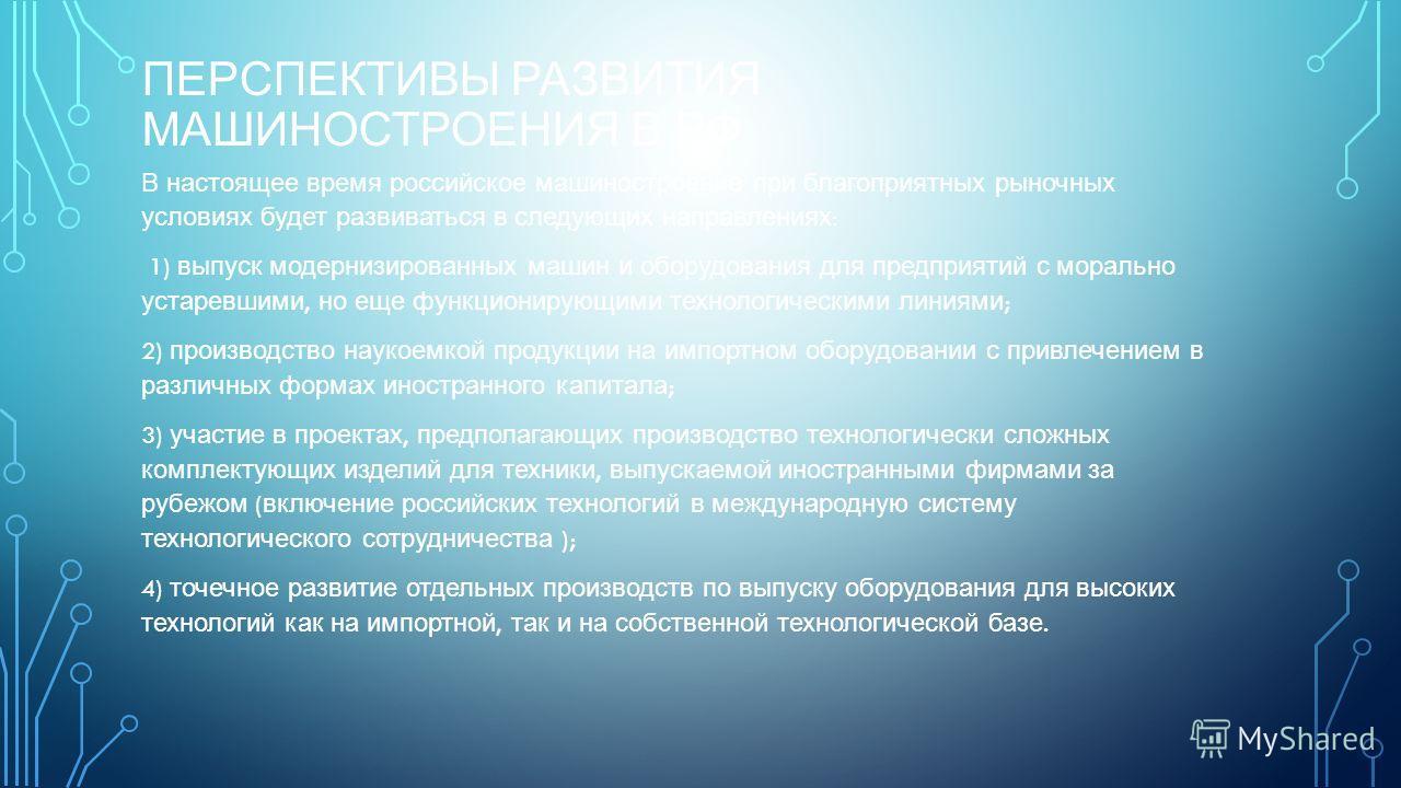 ПЕРСПЕКТИВЫ РАЗВИТИЯ МАШИНОСТРОЕНИЯ В РФ В настоящее время российское машино  строение при благоприятных рыночных условиях будет развиваться в следующих направлениях : 1) выпуск модернизированных машин и оборудо  вания для предприятий с морально ус