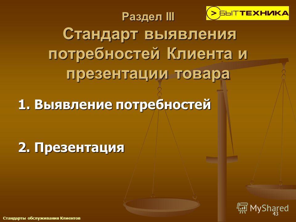 43 Раздел III Стандарт выявления потребностей Клиента и презентации товара 1. Выявление потребностей 2. Презентация Стандарты обслуживания Клиентов