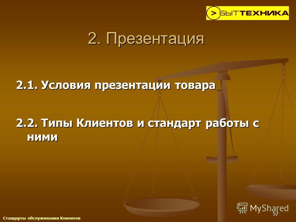 57 2. Презентация 2.1. Условия презентации товара 2.2. Типы Клиентов и стандарт работы с ними Стандарты обслуживания Клиентов