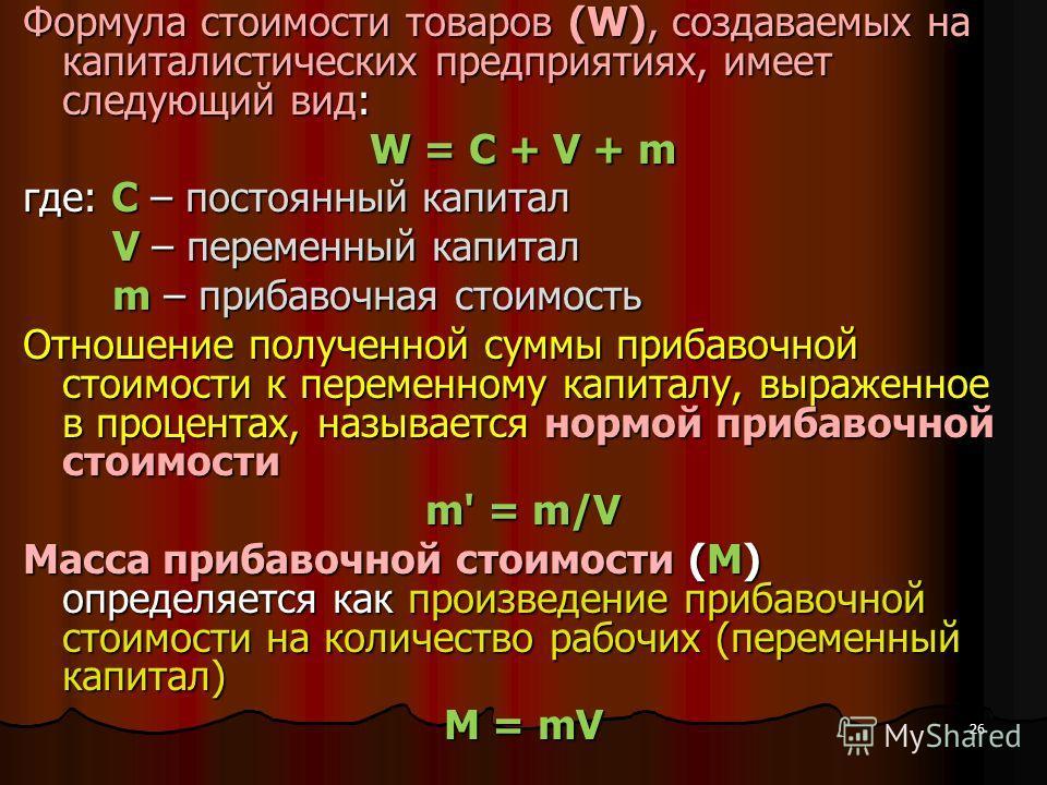 26 Формула стоимости товаров (W), создаваемых на капиталистических предприятиях, имеет следующий вид: W = C + V + m где: С – постоянный капитал V – переменный капитал V – переменный капитал m – прибавочная стоимость m – прибавочная стоимость Отношени