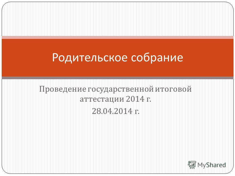 Проведение государственной итоговой аттестации 2014 г. 28.04.2014 г. Родительское собрание
