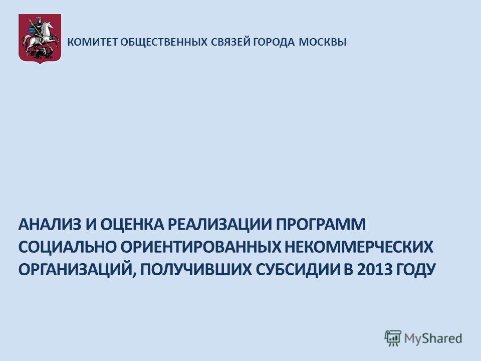 КОМИТЕТ ОБЩЕСТВЕННЫХ СВЯЗЕЙ ГОРОДА МОСКВЫ АНАЛИЗ И ОЦЕНКА РЕАЛИЗАЦИИ ПРОГРАММ СОЦИАЛЬНО ОРИЕНТИРОВАННЫХ НЕКОММЕРЧЕСКИХ ОРГАНИЗАЦИЙ, ПОЛУЧИВШИХ СУБСИДИИ В 2013 ГОДУ