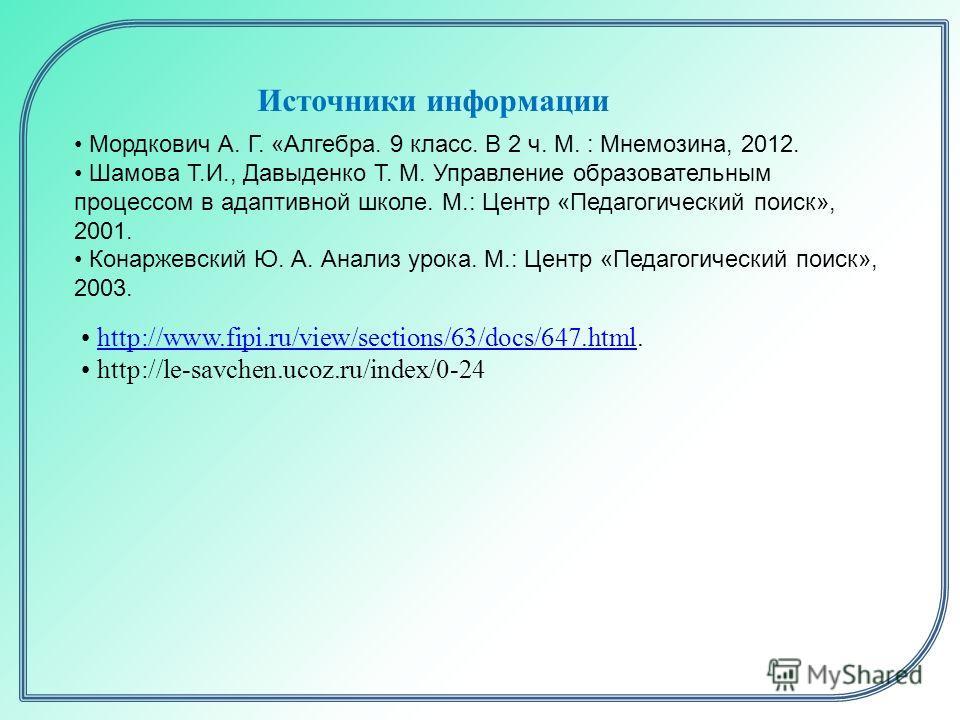 http://www.fipi.ru/view/sections/63/docs/647.html.http://www.fipi.ru/view/sections/63/docs/647.html http://le-savchen.ucoz.ru/index/0-24 Источники информации Мордкович А. Г. «Алгебра. 9 класс. В 2 ч. М. : Мнемозина, 2012. Шамова Т.И., Давыденко Т. М.