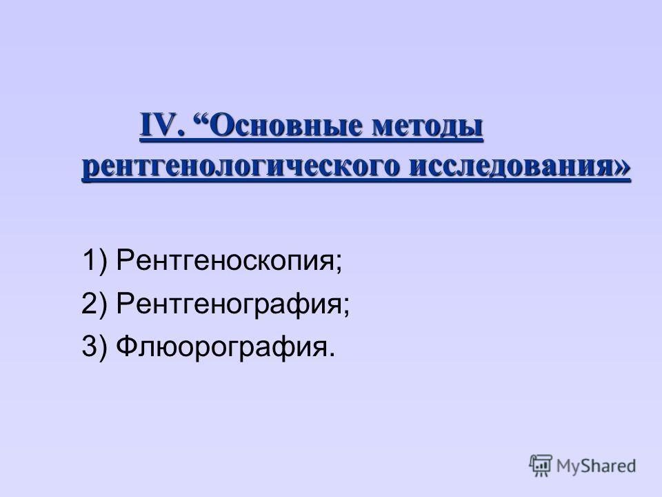 IV. Основные методы рентгенологического исследования» 1) Рентгеноскопия; 2) Рентгенография; 3) Флюорография.