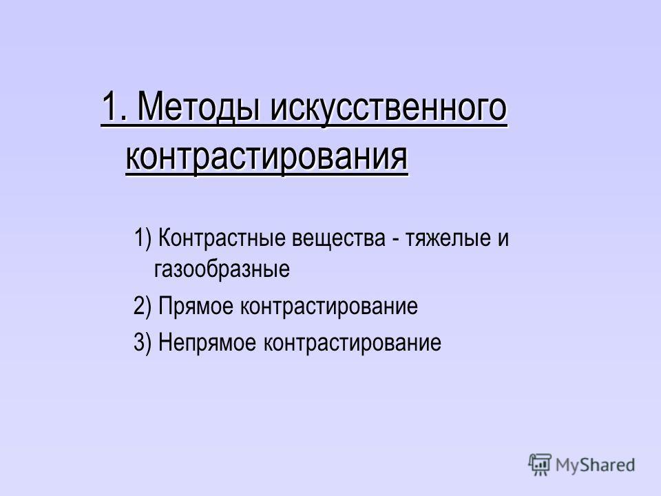 1. Методы искусственного контрастирования 1) Контрастные вещества - тяжелые и газообразные 2) Прямое контрастирование 3) Непрямое контрастирование