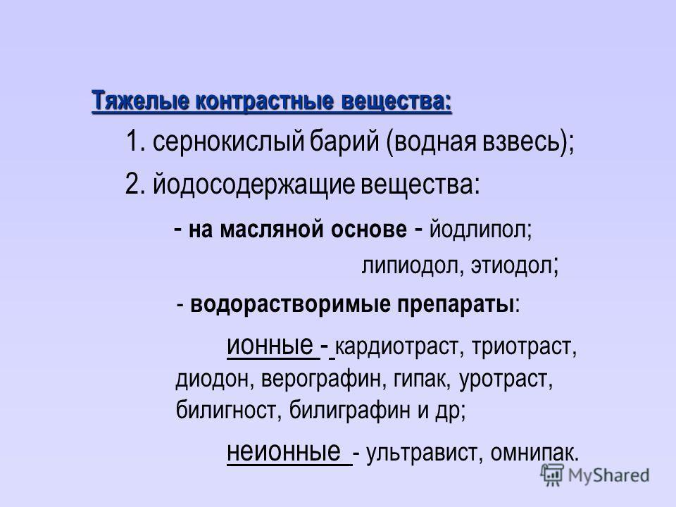 Тяжелые контрастные вещества: 1. сернокислый барий (водная взвесь); 2. йодосодержащие вещества: - на масляной основе - йодлипол; липиодол, этиодол ; - водорастворимые препараты : ионные - кардиотраст, триотраст, диодон, верографин, гипак, уротраст, б