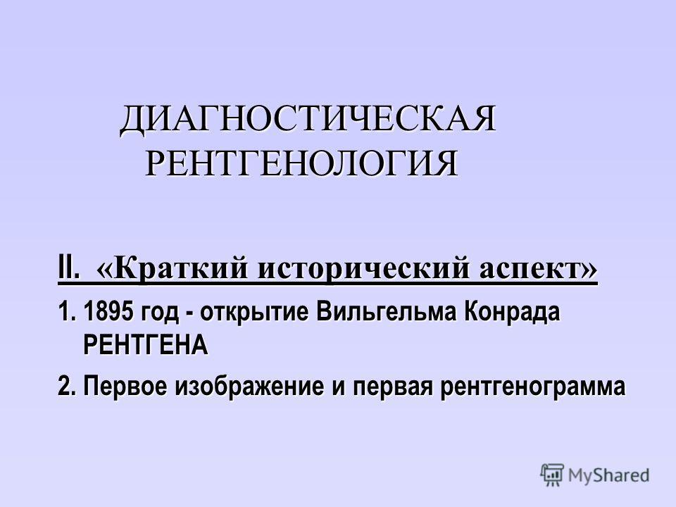 II. «Краткий исторический аспект» 1. 1895 год - открытие Вильгельма Конрада РЕНТГЕНА 2. Первое изображение и первая рентгенограмма ДИАГНОСТИЧЕСКАЯ РЕНТГЕНОЛОГИЯ