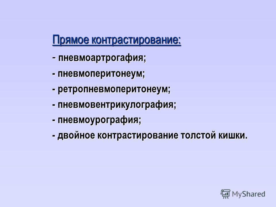 Прямое контрастирование: - пневмоартрогафия; - пневмоперитонеум; - ретропневмоперитонеум; - пневмовентрикулография; - пневмоурография; - двойное контрастирование толстой кишки.