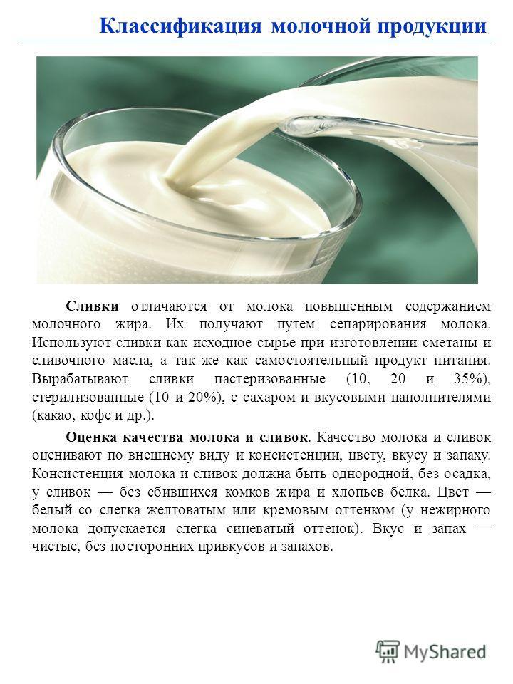 Классификация молочной продукции Сливки отличаются от молока повышенным содержанием молочного жира. Их получают путем сепарирования молока. Используют сливки как исходное сырье при изготовлении сметаны и сливочного масла, а так же как самостоятельный