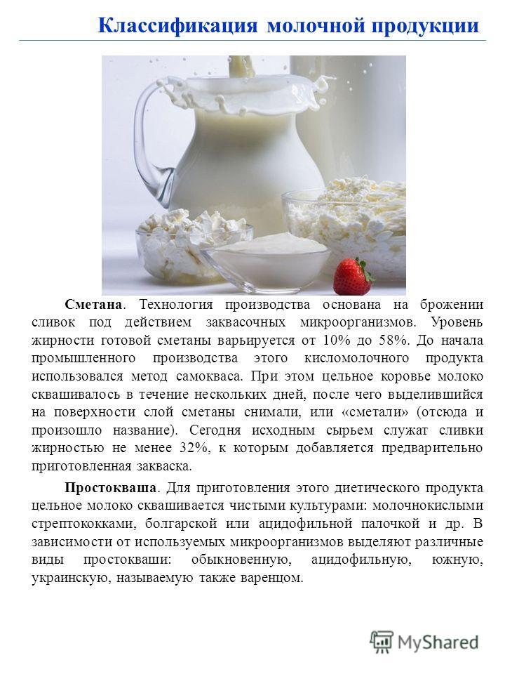 Классификация молочной продукции Сметана. Технология производства основана на брожении сливок под действием заквасочных микроорганизмов. Уровень жирности готовой сметаны варьируется от 10% до 58%. До начала промышленного производства этого кисломолоч