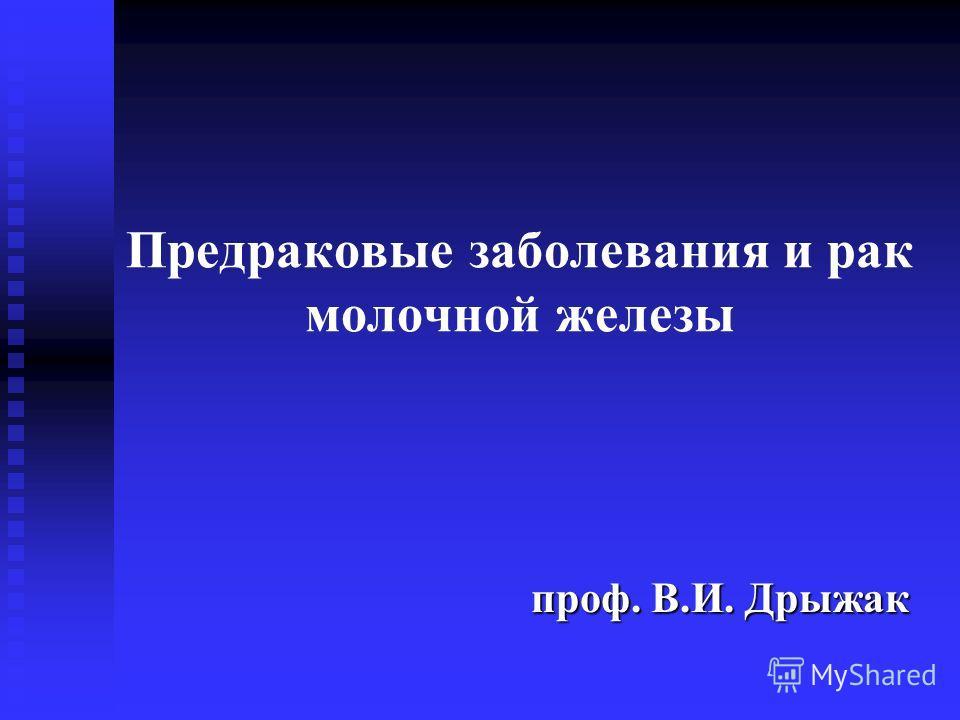 Предраковые заболевания и рак молочной железы проф. В.И. Дрыжак