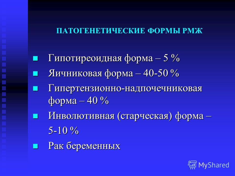 ПАТОГЕНЕТИЧЕСКИЕ ФОРМЫ РМЖ Гипотиреоидная форма – 5 % Гипотиреоидная форма – 5 % Яичниковая форма – 40-50 % Яичниковая форма – 40-50 % Гипертензионно-надпочечниковая форма – 40 % Гипертензионно-надпочечниковая форма – 40 % Инволютивная (старческая) ф