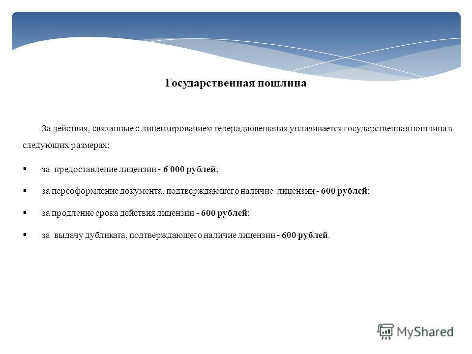 За действия, связанные с лицензированием телерадиовещания уплачивается государственная пошлина в следующих размерах: за предоставление лицензии - 6 000 рублей; за переоформление документа, подтверждающего наличие лицензии - 600 рублей; за продление с