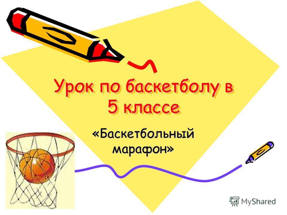 Урок по баскетболу в 5 классе «Баскетбольныймарафон»