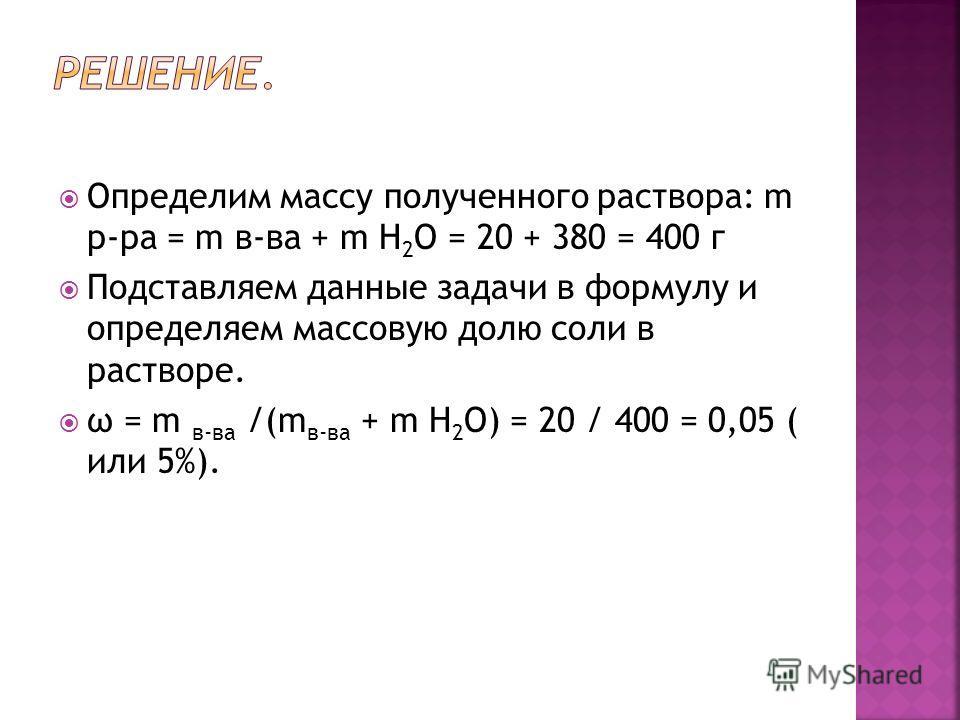 Определим массу полученного раствора: m р-ра = m в-ва + m Н 2 О = 20 + 380 = 400 г Подставляем данные задачи в формулу и определяем массовую долю соли в растворе. ω = m в-ва /(m в-ва + m H 2 O) = 20 / 400 = 0,05 ( или 5%).