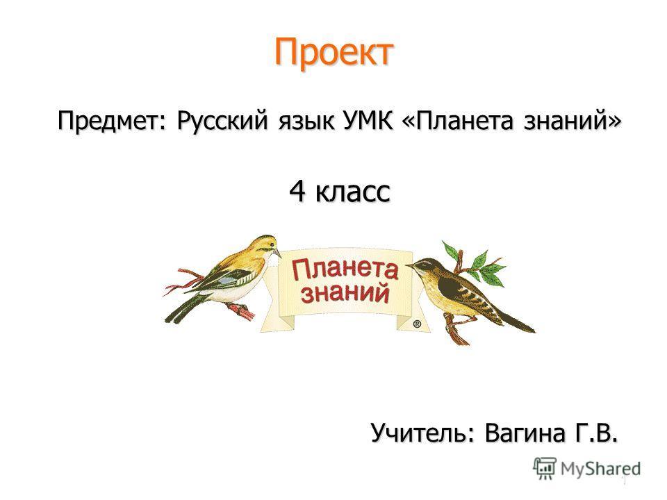 1 Проект Предмет: Русский язык УМК «Планета знаний» 4 класс Учитель: Вагина Г.В. Учитель: Вагина Г.В.