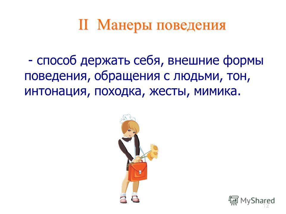 12 II Манеры поведения II Манеры поведения - способ держать себя, внешние формы поведения, обращения с людьми, тон, интонация, походка, жесты, мимика.