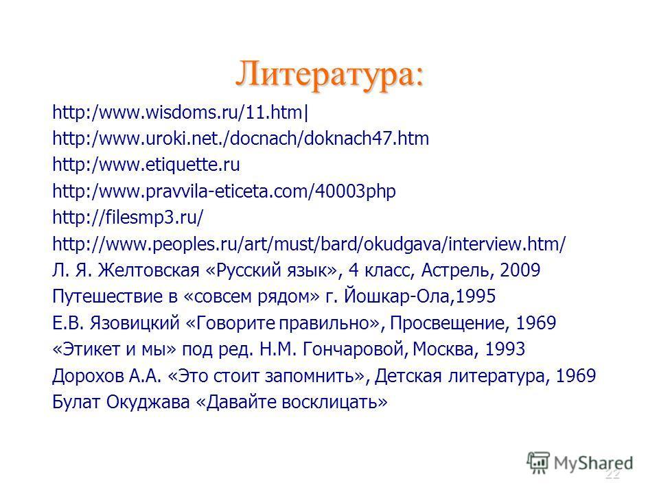 22 Литература: http:/www.wisdoms.ru/11.htm| http:/www.uroki.net./docnach/doknach47.htm http:/www.etiquette.ru http:/www.pravvila-eticeta.com/40003php http://filesmp3.ru/ http://www.peoples.ru/art/must/bard/okudgava/interview.htm/ Л. Я. Желтовская «Ру