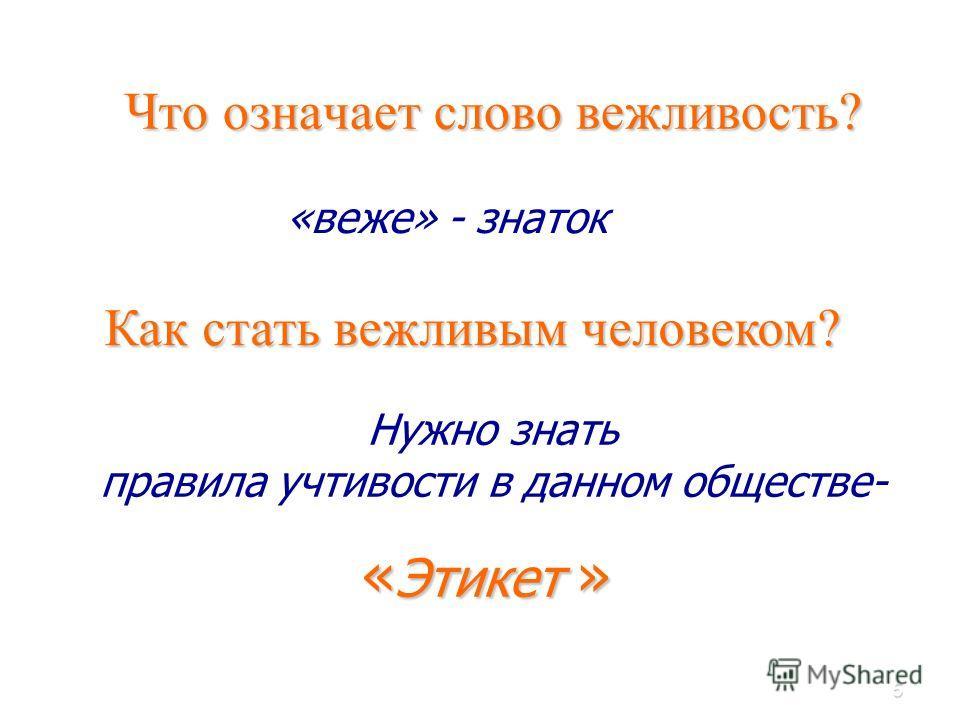 5 Что означает слово вежливость? «веже» - знаток Как стать вежливым человеком? « Этикет » Нужно знать правила учтивости в данном обществе-