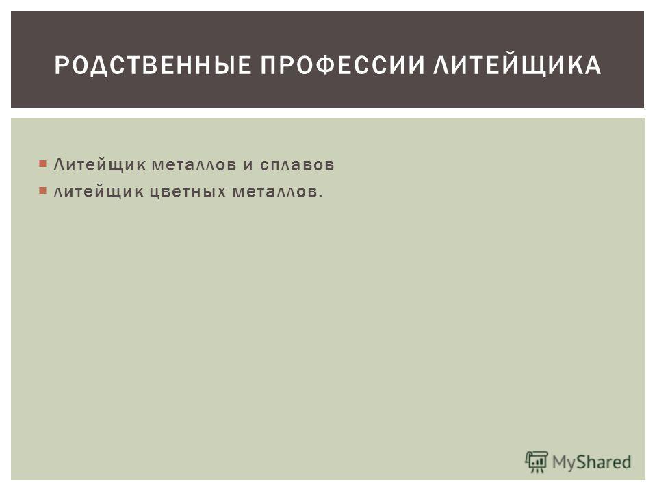 Литейщик металлов и сплавов литейщик цветных металлов. РОДСТВЕННЫЕ ПРОФЕССИИ ЛИТЕЙЩИКА