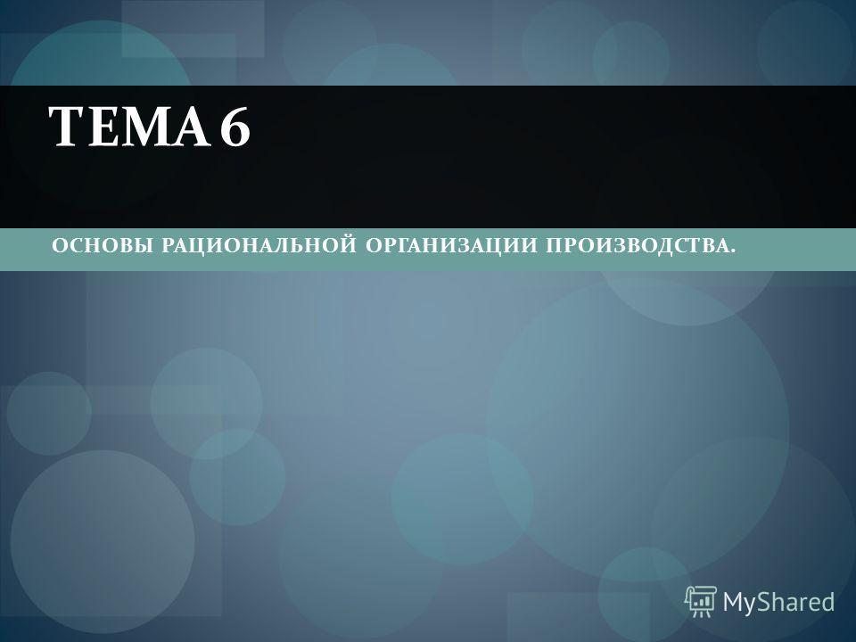 ОСНОВЫ РАЦИОНАЛЬНОЙ ОРГАНИЗАЦИИ ПРОИЗВОДСТВА. ТЕМА 6
