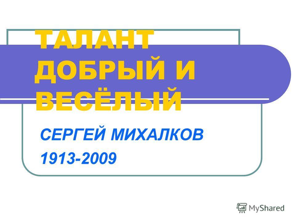 ТАЛАНТ ДОБРЫЙ И ВЕСЁЛЫЙ СЕРГЕЙ МИХАЛКОВ 1913-2009